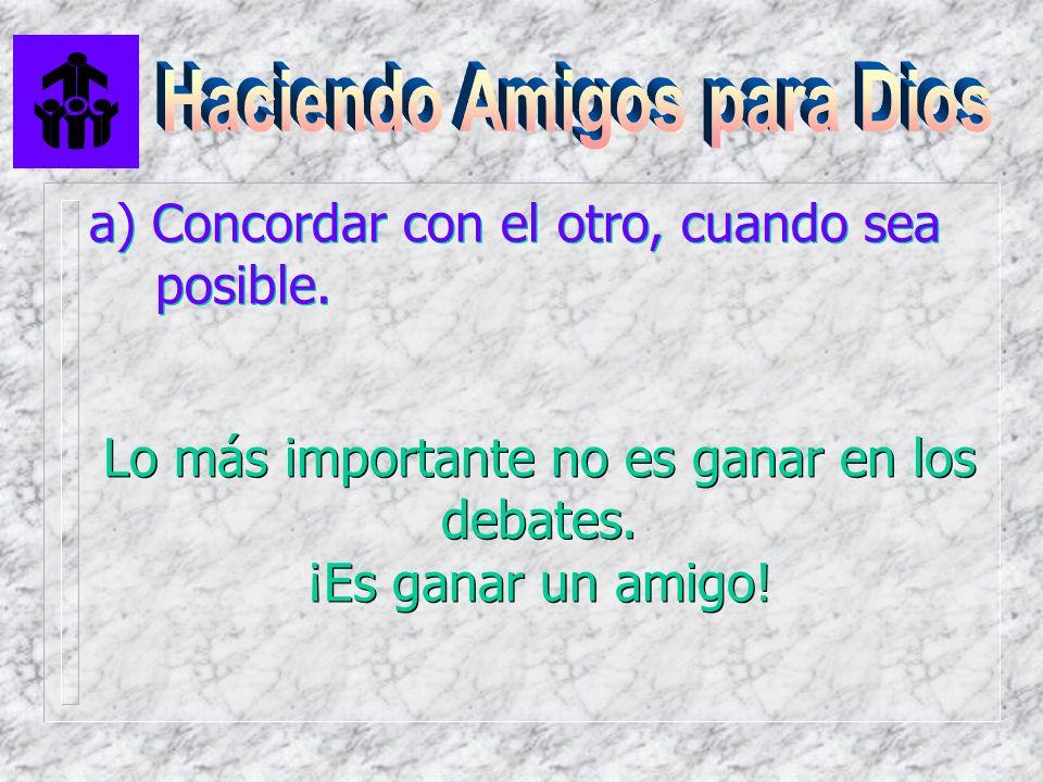 a) Concordar con el otro, cuando sea posible. Lo más importante no es ganar en los debates. ¡Es ganar un amigo! Lo más importante no es ganar en los d
