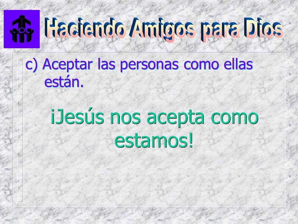 c) Aceptar las personas como ellas están. ¡Jesús nos acepta como estamos!