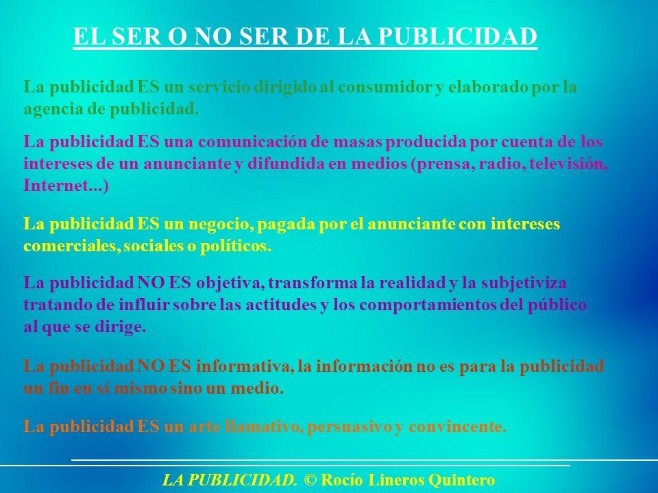 LA PUBLICIDAD. © Rocío Lineros Quintero EL SER O NO SER DE LA PUBLICIDAD La publicidad ES un servicio dirigido al consumidor y elaborado por la agenci