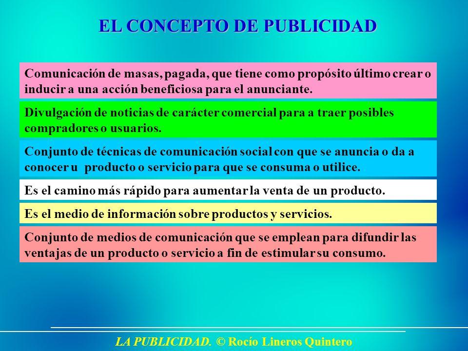 LA PUBLICIDAD. © Rocío Lineros Quintero EL CONCEPTO DE PUBLICIDAD Comunicación de masas, pagada, que tiene como propósito último crear o inducir a una