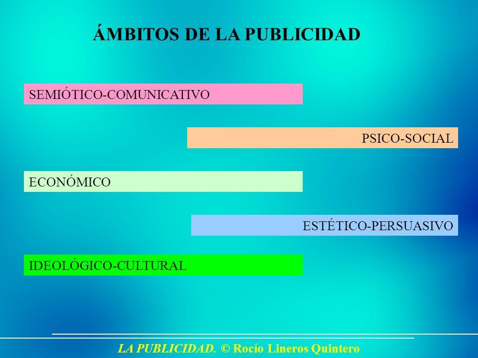 LA PUBLICIDAD. © Rocío Lineros Quintero ÁMBITOS DE LA PUBLICIDAD ECONÓMICO PSICO-SOCIAL SEMIÓTICO-COMUNICATIVO IDEOLÓGICO-CULTURAL ESTÉTICO-PERSUASIVO