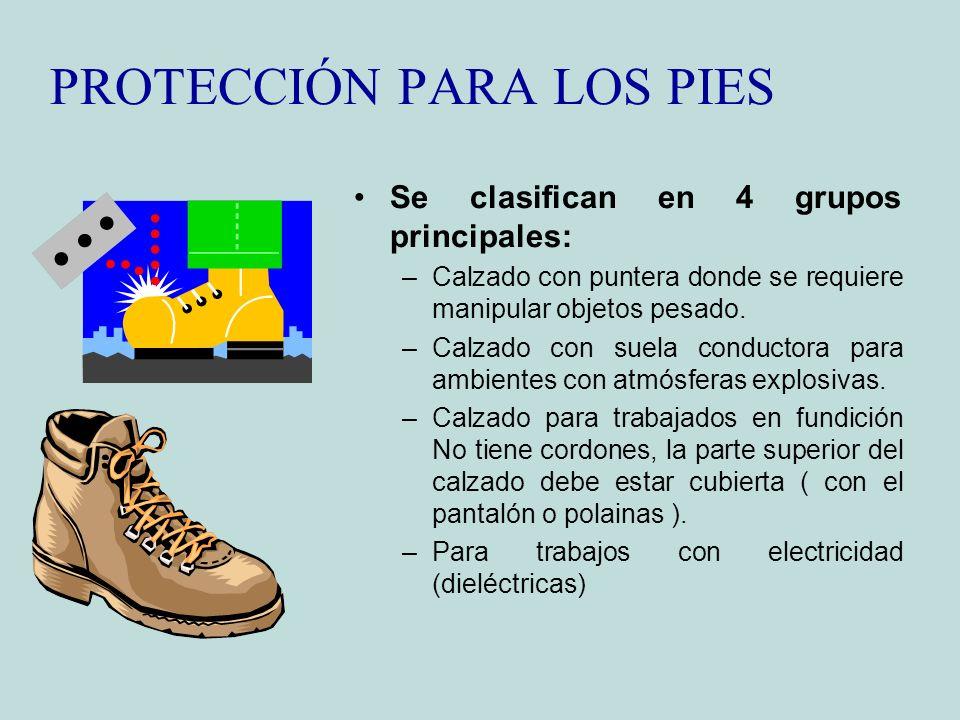 PROTECCIÓN PARA LOS PIES Se clasifican en 4 grupos principales: –Calzado con puntera donde se requiere manipular objetos pesado. –Calzado con suela co