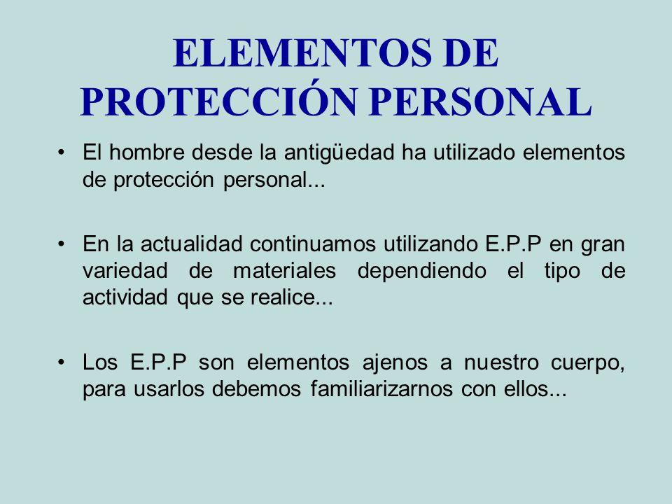 ELEMENTOS DE PROTECCIÓN PERSONAL El hombre desde la antigüedad ha utilizado elementos de protección personal... En la actualidad continuamos utilizand