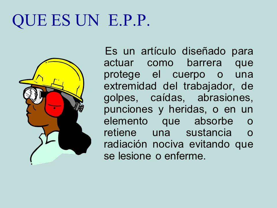 QUE ES UN E.P.P. Es un artículo diseñado para actuar como barrera que protege el cuerpo o una extremidad del trabajador, de golpes, caídas, abrasiones