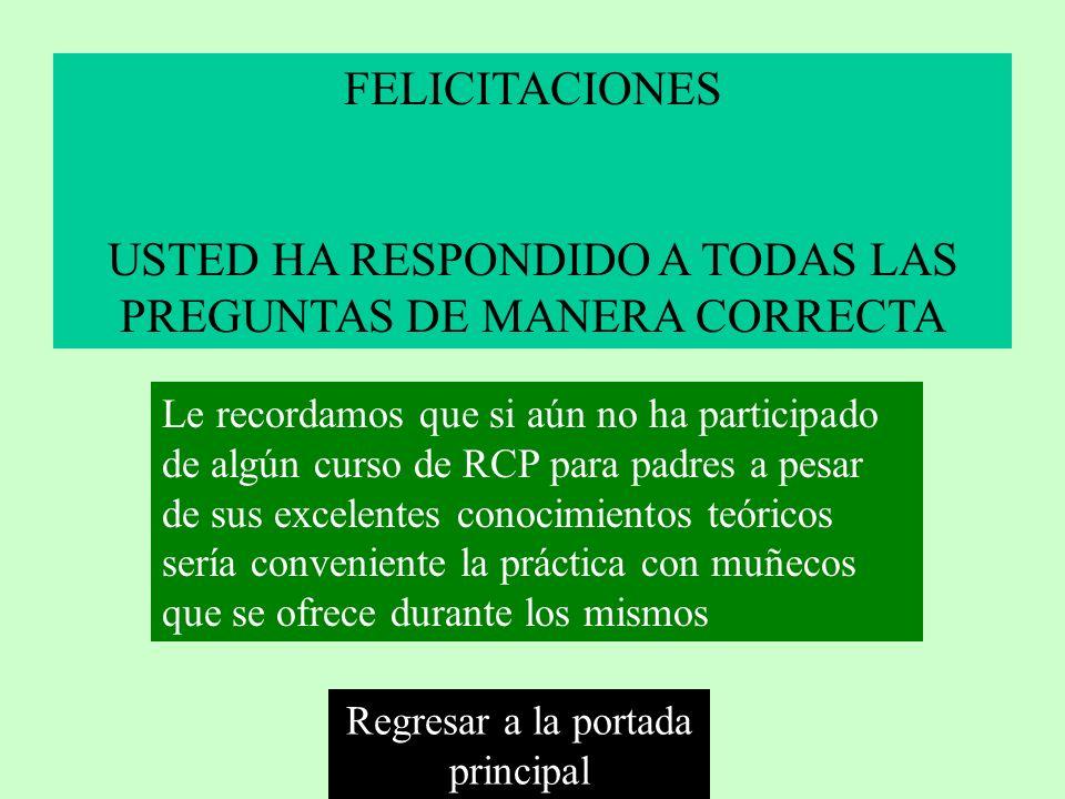 FELICITACIONES USTED HA RESPONDIDO A TODAS LAS PREGUNTAS DE MANERA CORRECTA Le recordamos que si aún no ha participado de algún curso de RCP para padr