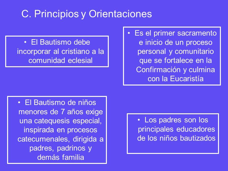 C. Principios y Orientaciones El Bautismo debe incorporar al cristiano a la comunidad eclesial El Bautismo de niños menores de 7 años exige una catequ