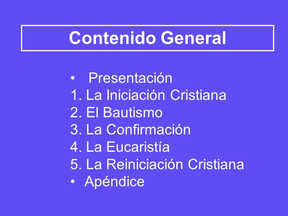 Contenido General Presentación 1. La Iniciación Cristiana 2. El Bautismo 3. La Confirmación 4. La Eucaristía 5. La Reiniciación Cristiana Apéndice