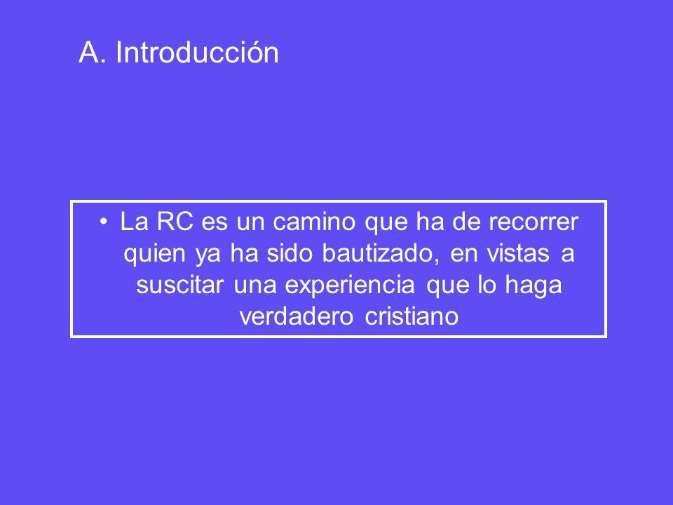 A. Introducción La RC es un camino que ha de recorrer quien ya ha sido bautizado, en vistas a suscitar una experiencia que lo haga verdadero cristiano