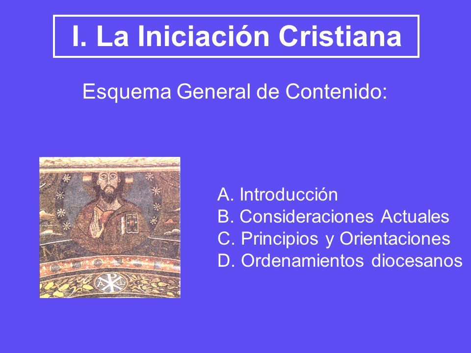 I. La Iniciación Cristiana Esquema General de Contenido: A. Introducción B. Consideraciones Actuales C. Principios y Orientaciones D. Ordenamientos di