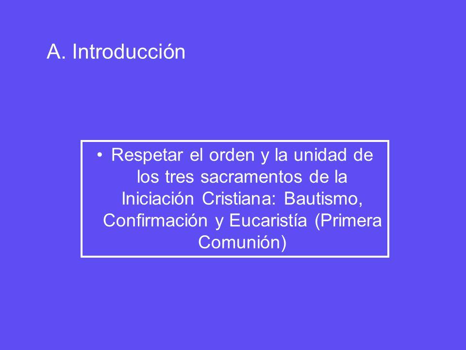 A. Introducción Respetar el orden y la unidad de los tres sacramentos de la Iniciación Cristiana: Bautismo, Confirmación y Eucaristía (Primera Comunió