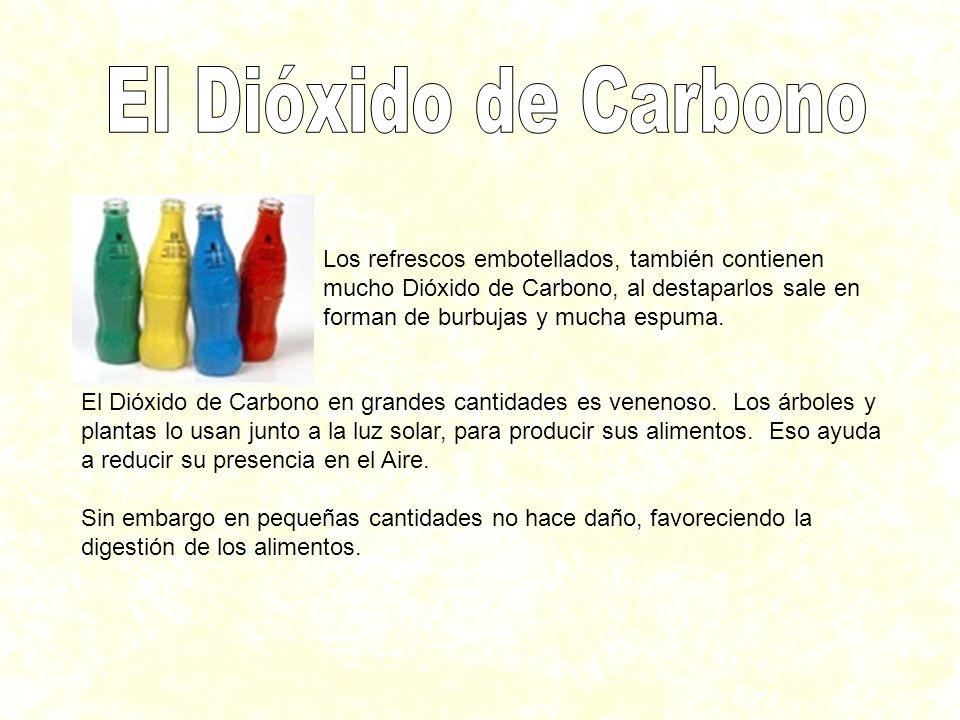 Los refrescos embotellados, también contienen mucho Dióxido de Carbono, al destaparlos sale en forman de burbujas y mucha espuma. El Dióxido de Carbon