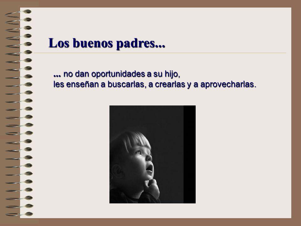 Los buenos padres...... no buscan hacer felices a sus hijos, les enseñan que la felicidad depende de cada uno.