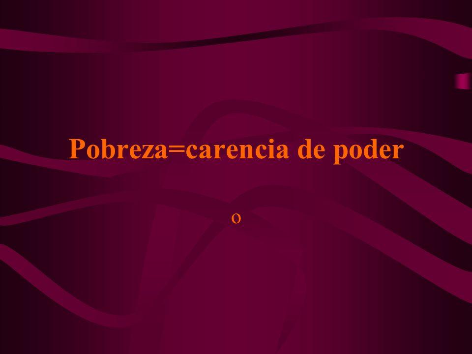 Pobreza=carencia de poder o