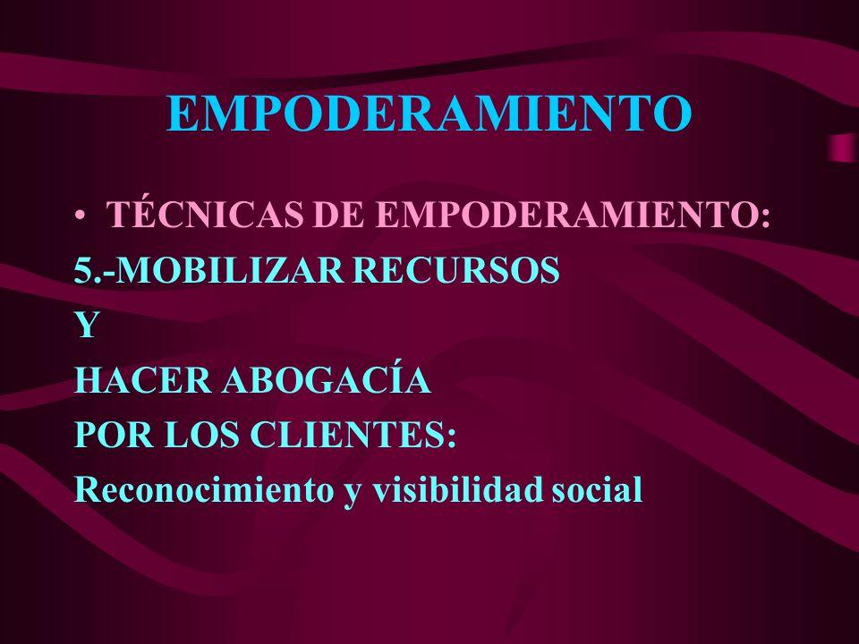 EMPODERAMIENTO TÉCNICAS DE EMPODERAMIENTO: 5.-MOBILIZAR RECURSOS Y HACER ABOGACÍA POR LOS CLIENTES: Reconocimiento y visibilidad social