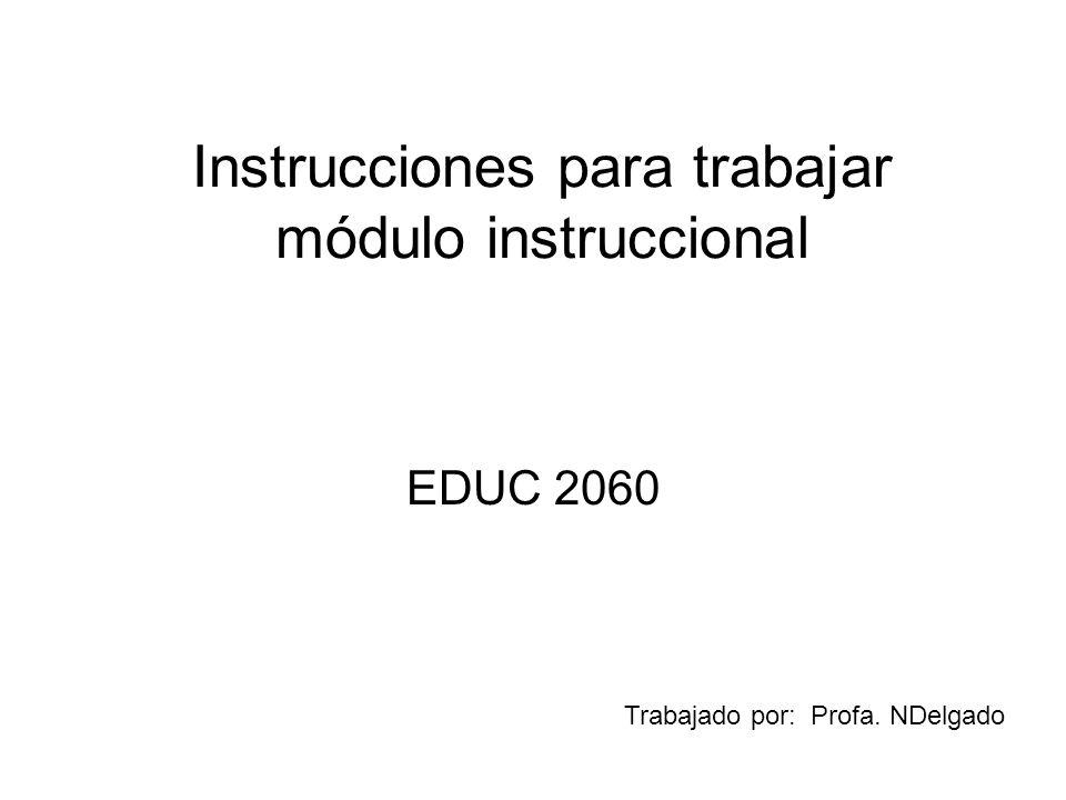Instrucciones para trabajar módulo instruccional EDUC 2060 Trabajado por: Profa. NDelgado
