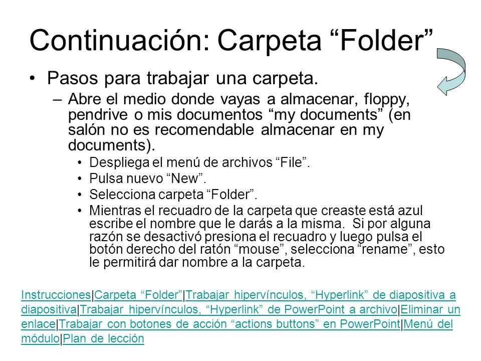 Continuación: Carpeta Folder Pasos para trabajar una carpeta. –Abre el medio donde vayas a almacenar, floppy, pendrive o mis documentos my documents (