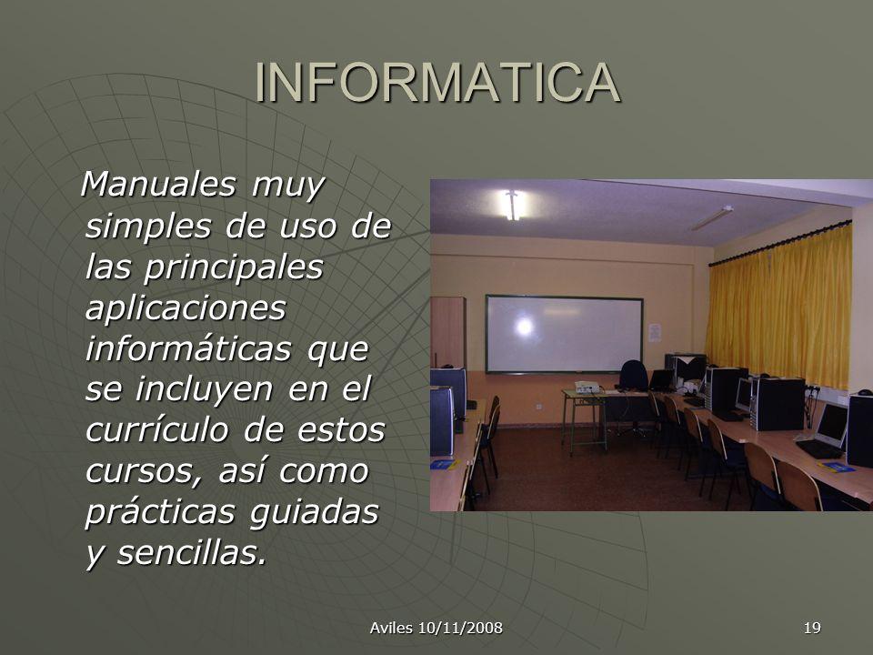 Aviles 10/11/2008 19 INFORMATICA Manuales muy simples de uso de las principales aplicaciones informáticas que se incluyen en el currículo de estos cur