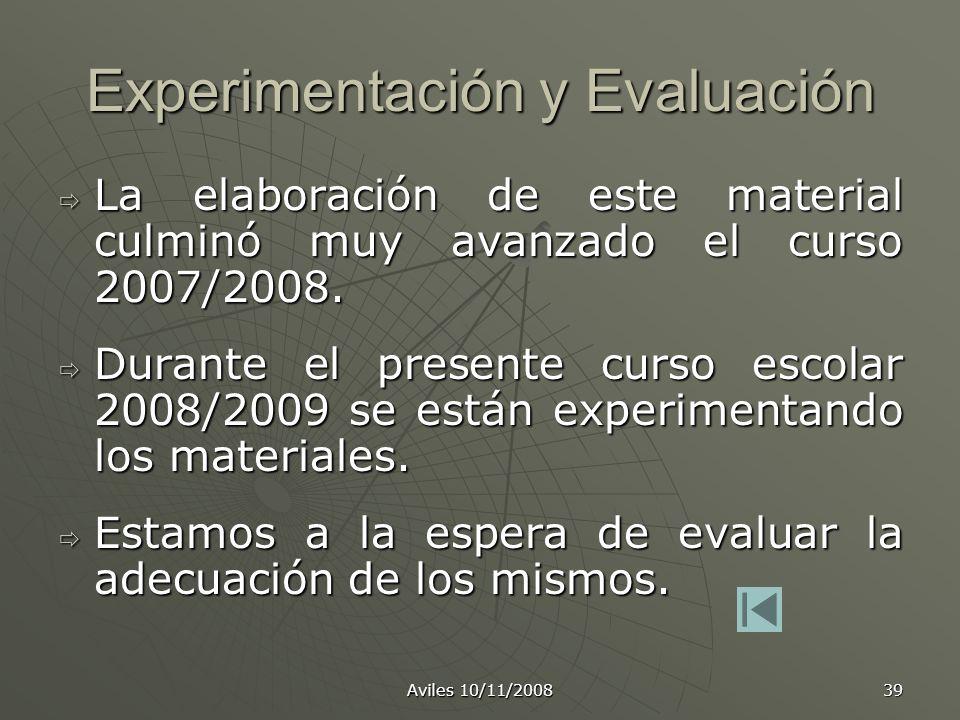 Aviles 10/11/2008 39 Experimentación y Evaluación La elaboración de este material culminó muy avanzado el curso 2007/2008. La elaboración de este mate