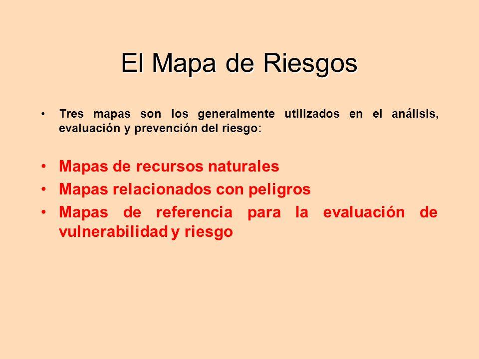 El Mapa de Riesgos Tres mapas son los generalmente utilizados en el análisis, evaluación y prevención del riesgo: Mapas de recursos naturales Mapas relacionados con peligros Mapas de referencia para la evaluación de vulnerabilidad y riesgo