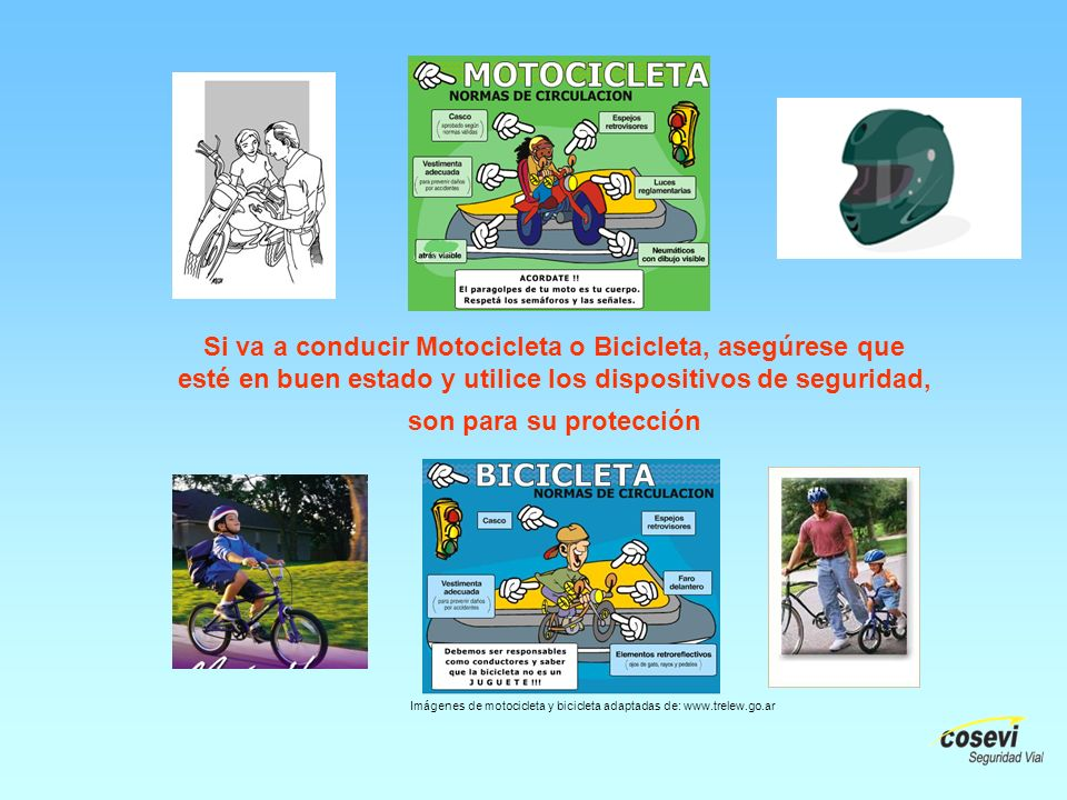 Si va a conducir Motocicleta o Bicicleta, asegúrese que esté en buen estado y utilice los dispositivos de seguridad, son para su protección Imágenes de motocicleta y bicicleta adaptadas de: www.trelew.go.ar