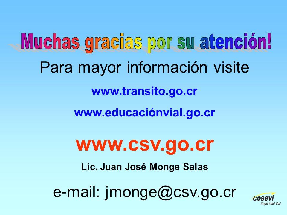 Para mayor información visite www.transito.go.cr www.educaciónvial.go.cr www.csv.go.cr Lic. Juan José Monge Salas e-mail: jmonge@csv.go.cr