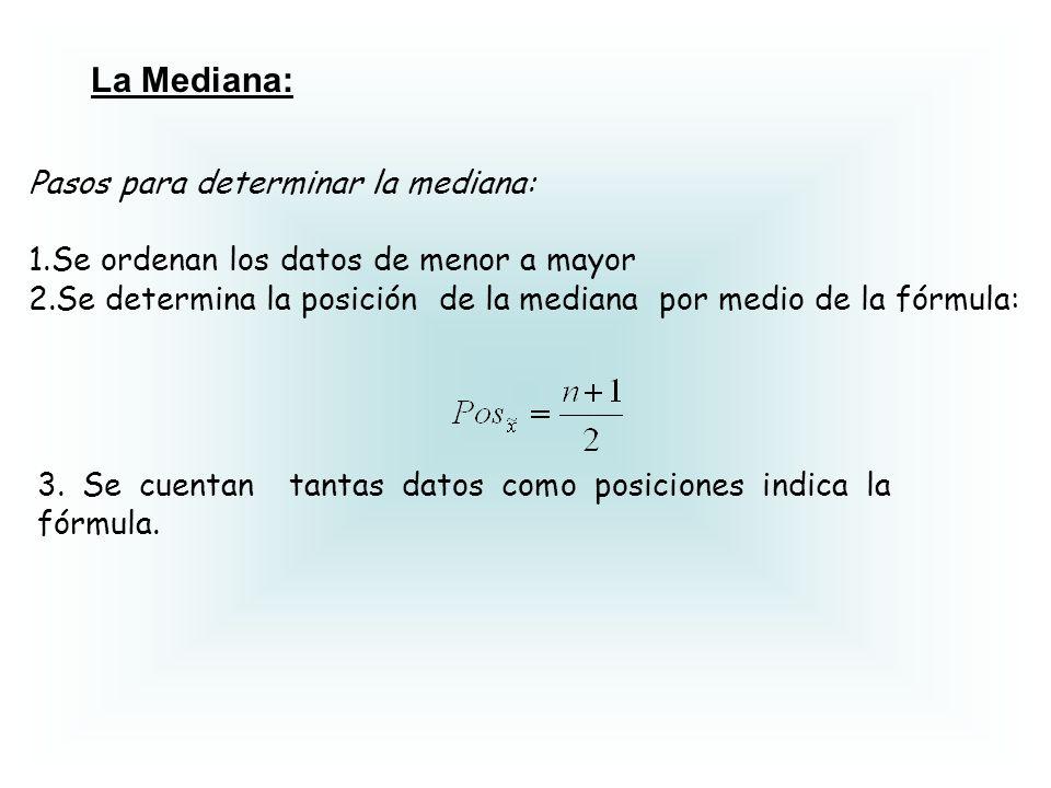 La Mediana: Pasos para determinar la mediana: 1.Se ordenan los datos de menor a mayor 2.Se determina la posición de la mediana por medio de la fórmula: 3.