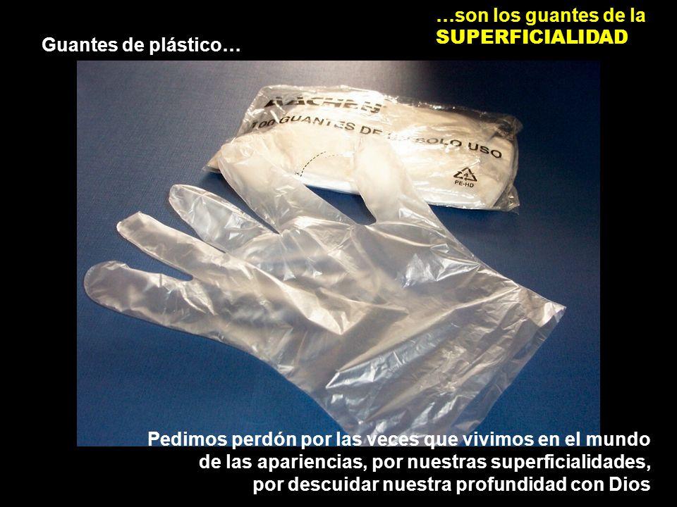 Guantes de plástico… …son los guantes de la SUPERFICIALIDAD Pedimos perdón por las veces que vivimos en el mundo de las apariencias, por nuestras superficialidades, por descuidar nuestra profundidad con Dios