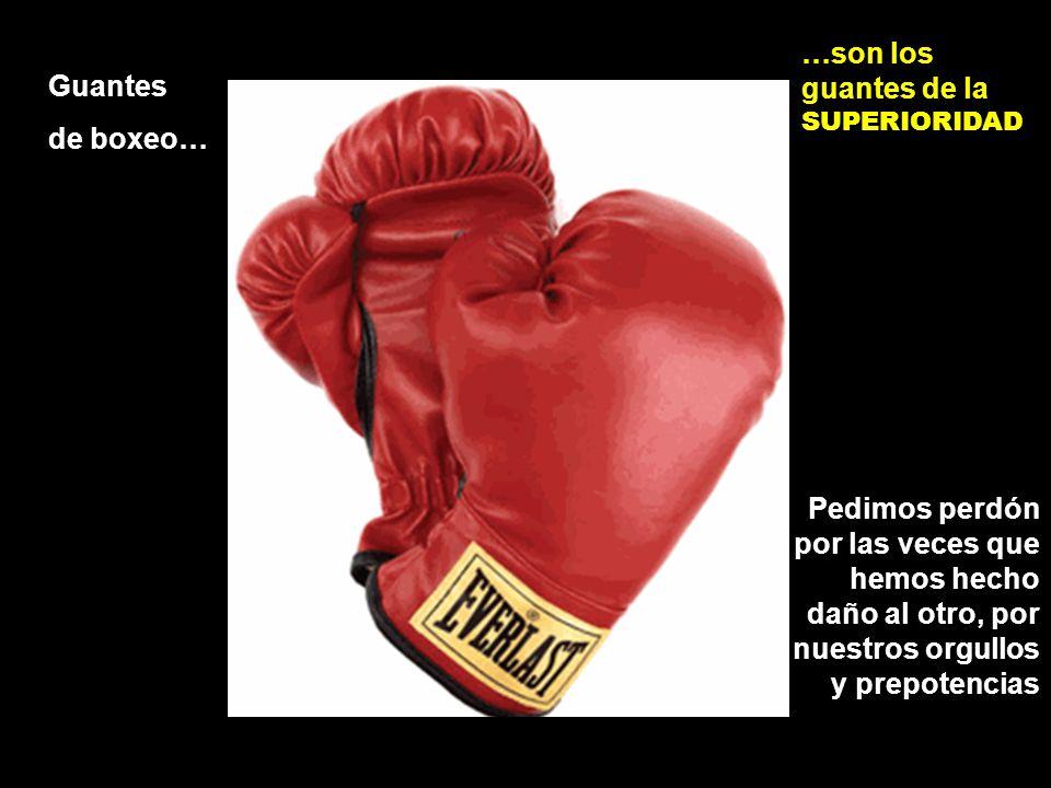 Guantes de boxeo… …son los guantes de la SUPERIORIDAD Pedimos perdón por las veces que hemos hecho daño al otro, por nuestros orgullos y prepotencias