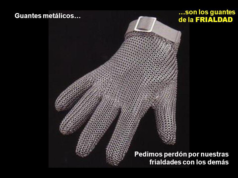 Guantes metálicos… …son los guantes de la FRIALDAD Pedimos perdón por nuestras frialdades con los demás