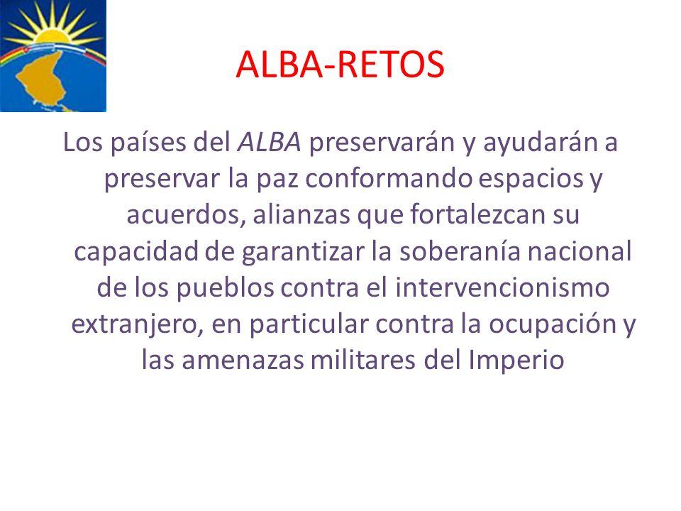 ALBA-RETOS Los países del ALBA preservarán y ayudarán a preservar la paz conformando espacios y acuerdos, alianzas que fortalezcan su capacidad de gar