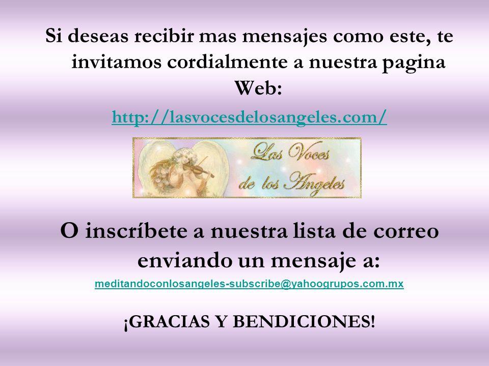 Si deseas recibir mas mensajes como este, te invitamos cordialmente a nuestra pagina Web: http://lasvocesdelosangeles.com/ O inscríbete a nuestra lista de correo enviando un mensaje a: meditandoconlosangeles-subscribe@yahoogrupos.com.mx ¡GRACIAS Y BENDICIONES!