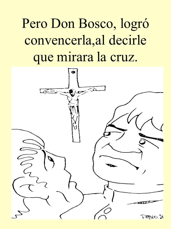 Pero Don Bosco, logró convencerla,al decirle que mirara la cruz.