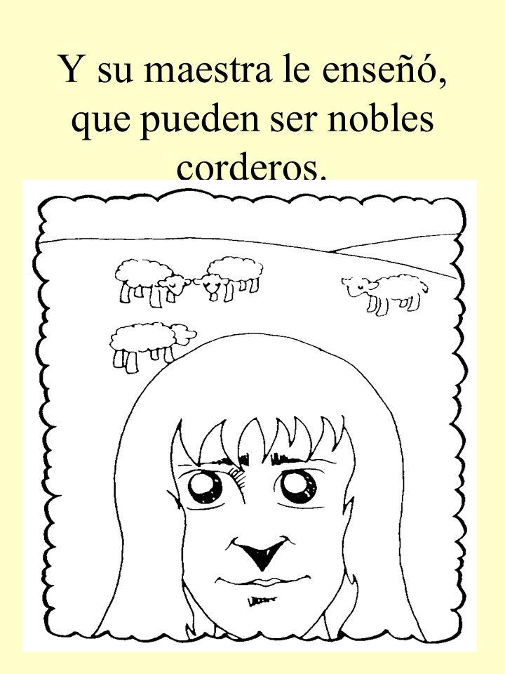 Y su maestra le enseñó, que pueden ser nobles corderos.