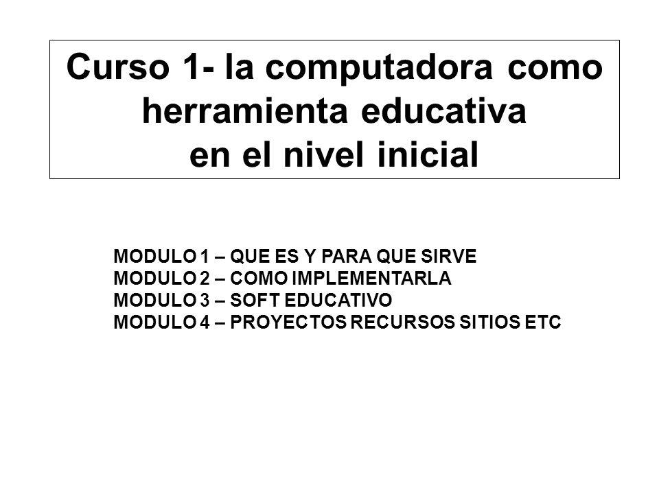 Curso 1- la computadora como herramienta educativa en el nivel inicial MODULO 1 – QUE ES Y PARA QUE SIRVE MODULO 2 – COMO IMPLEMENTARLA MODULO 3 – SOF