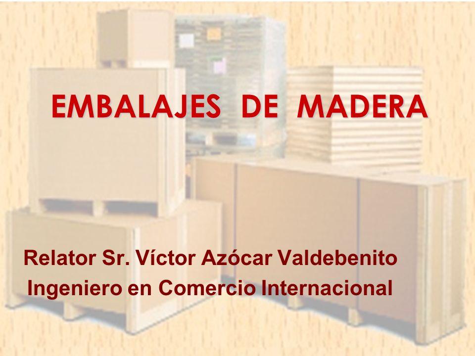 EMBALAJES DE MADERA Relator Sr. Víctor Azócar Valdebenito Ingeniero en Comercio Internacional