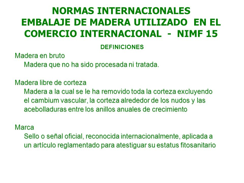 NORMAS INTERNACIONALES EMBALAJE DE MADERA UTILIZADO EN EL COMERCIO INTERNACIONAL - NIMF 15 DEFINICIONES Madera en bruto Madera que no ha sido procesad