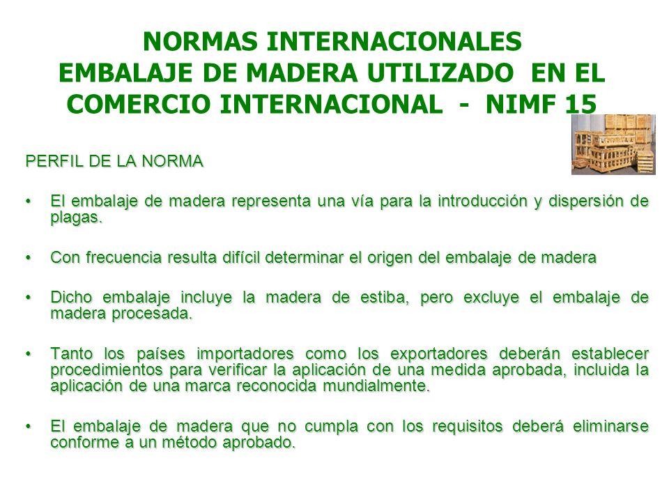 NORMAS INTERNACIONALES EMBALAJE DE MADERA UTILIZADO EN EL COMERCIO INTERNACIONAL - NIMF 15 PERFIL DE LA NORMA El embalaje de madera representa una vía