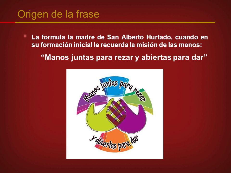 Origen de la frase La formula la madre de San Alberto Hurtado, cuando en su formación inicial le recuerda la misión de las manos: Manos juntas para re
