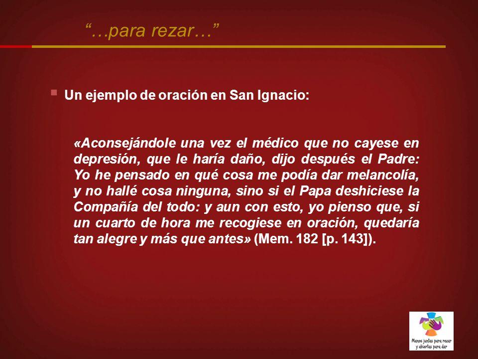 Un ejemplo de oración en San Ignacio: «Aconsejándole una vez el médico que no cayese en depresión, que le haría daño, dijo después el Padre: Yo he pen