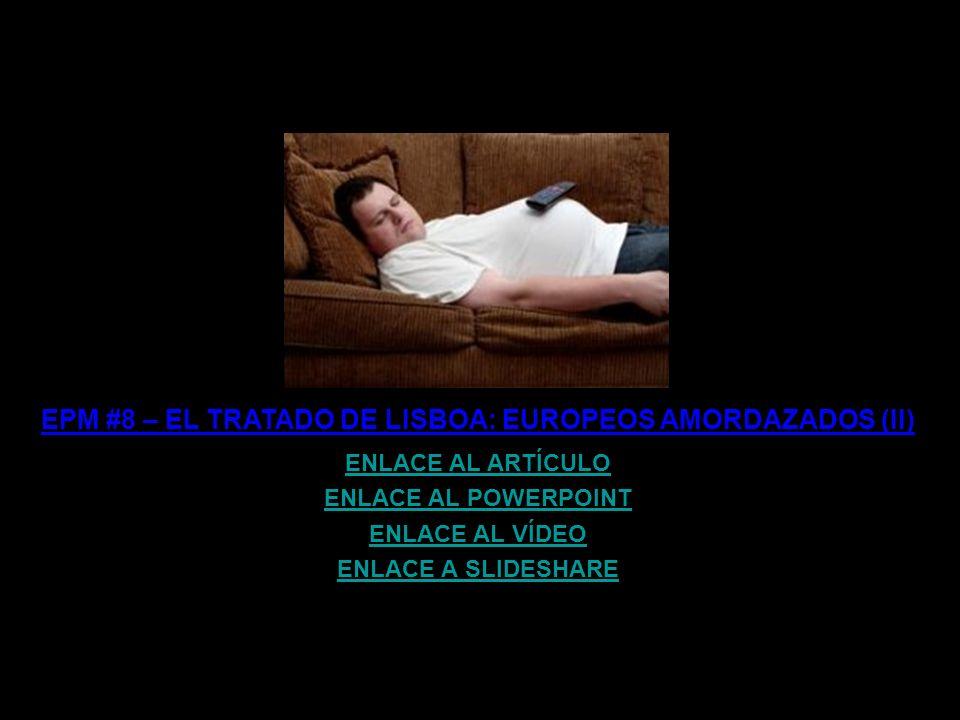 EPM #8 – EL TRATADO DE LISBOA: EUROPEOS AMORDAZADOS (I) ENLACE AL ARTÍCULO ENLACE AL POWERPOINT ENLACE AL VÍDEO ENLACE A SLIDESHARE