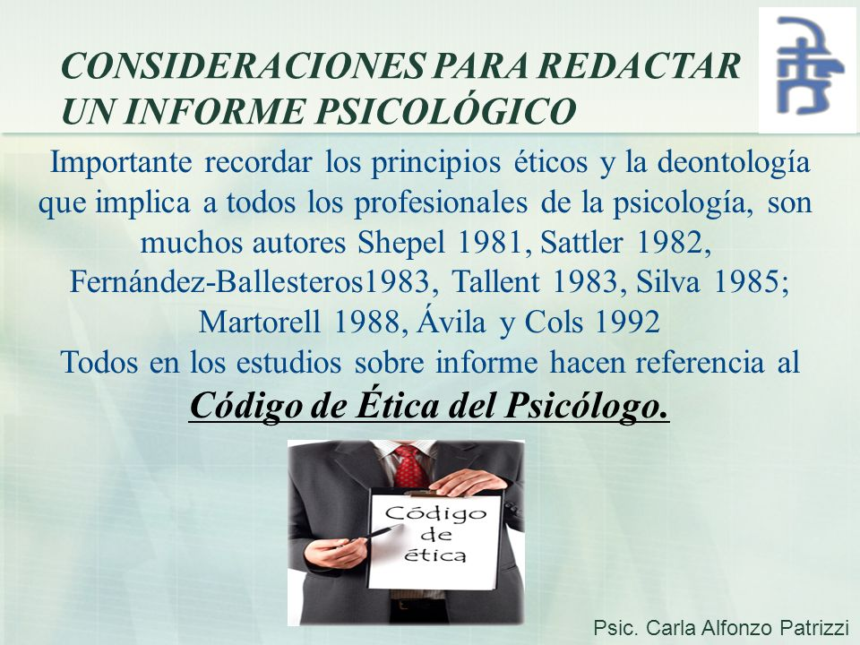 CONSIDERACIONES PARA REDACTAR UN INFORME PSICOLÓGICO Importante recordar los principios éticos y la deontología que implica a todos los profesionales