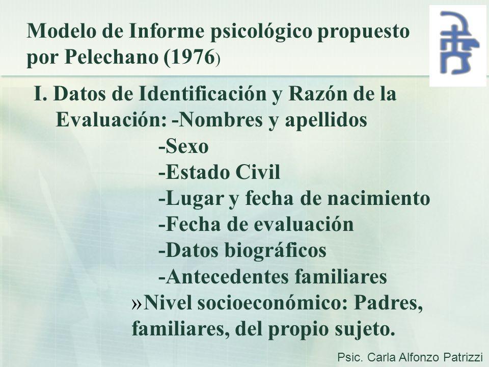 Modelo de Informe psicológico propuesto por Pelechano (1976 ) I. Datos de Identificación y Razón de la Evaluación: -Nombres y apellidos -Sexo -Estado
