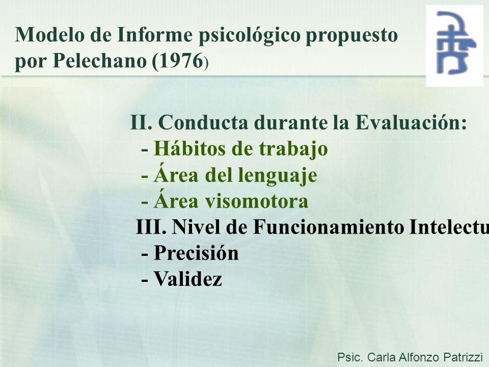 Modelo de Informe psicológico propuesto por Pelechano (1976 ) II. Conducta durante la Evaluación: - Hábitos de trabajo - Área del lenguaje - Área viso