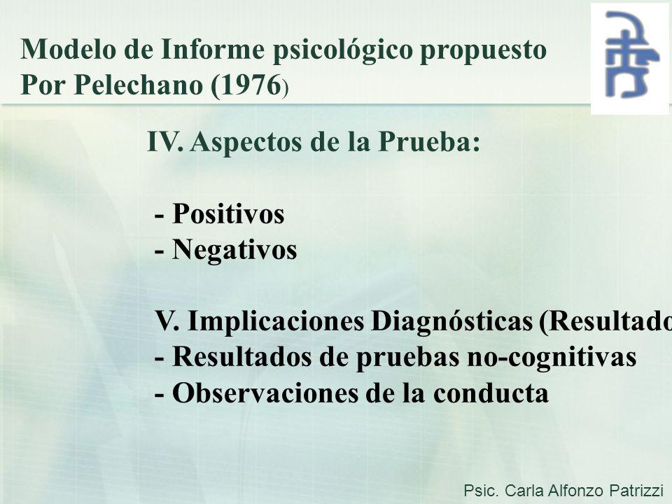 Modelo de Informe psicológico propuesto Por Pelechano (1976 ) IV. Aspectos de la Prueba: - Positivos - Negativos V. Implicaciones Diagnósticas (Result