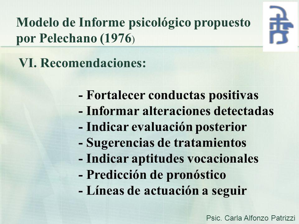 Modelo de Informe psicológico propuesto por Pelechano (1976 ) VI. Recomendaciones: - Fortalecer conductas positivas - Informar alteraciones detectadas