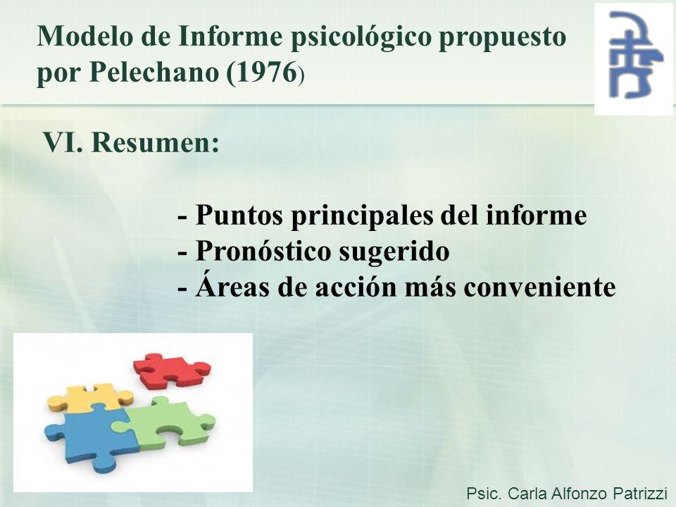 Modelo de Informe psicológico propuesto por Pelechano (1976 ) VI. Resumen: - Puntos principales del informe - Pronóstico sugerido - Áreas de acción má