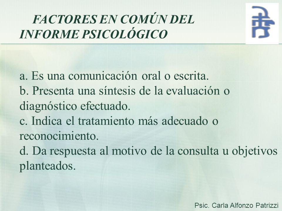 FACTORES EN COMÚN DEL INFORME PSICOLÓGICO a. Es una comunicación oral o escrita. b. Presenta una síntesis de la evaluación o diagnóstico efectuado. c.
