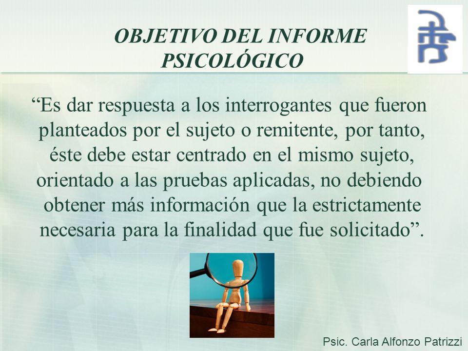 OBJETIVO DEL INFORME PSICOLÓGICO Es dar respuesta a los interrogantes que fueron planteados por el sujeto o remitente, por tanto, éste debe estar cent