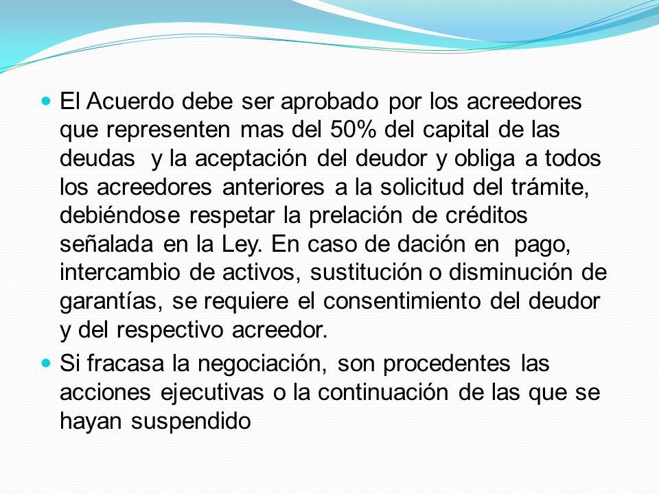El Acuerdo debe ser aprobado por los acreedores que representen mas del 50% del capital de las deudas y la aceptación del deudor y obliga a todos los acreedores anteriores a la solicitud del trámite, debiéndose respetar la prelación de créditos señalada en la Ley.