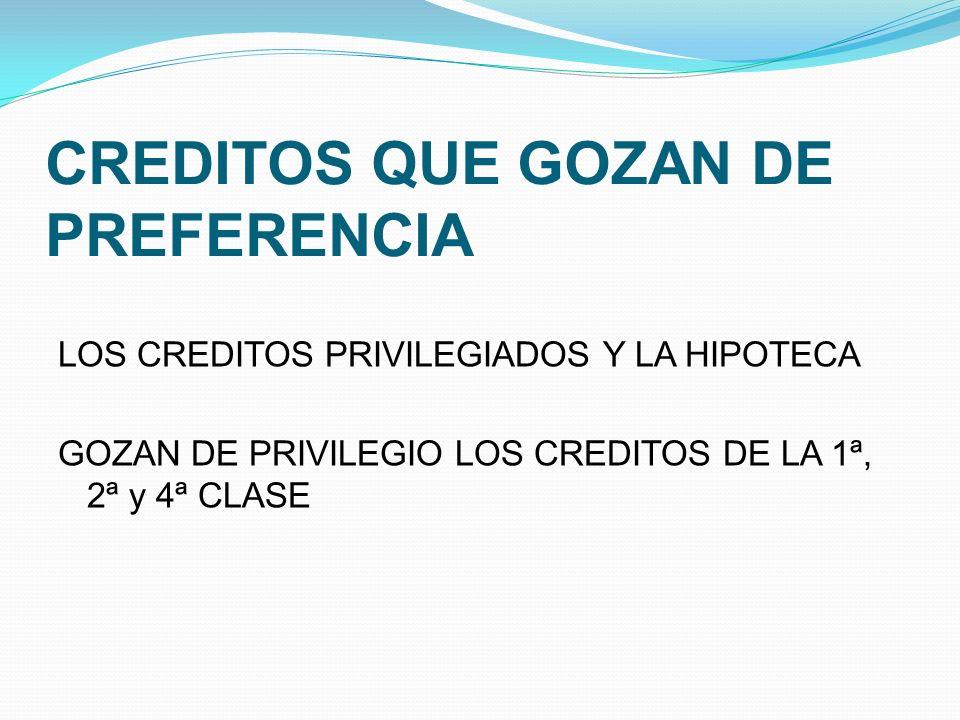 CREDITOS QUE GOZAN DE PREFERENCIA LOS CREDITOS PRIVILEGIADOS Y LA HIPOTECA GOZAN DE PRIVILEGIO LOS CREDITOS DE LA 1ª, 2ª y 4ª CLASE